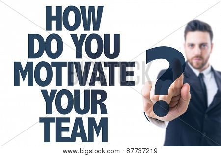 Business man pointing the text: How Do You Motivate Your Team?