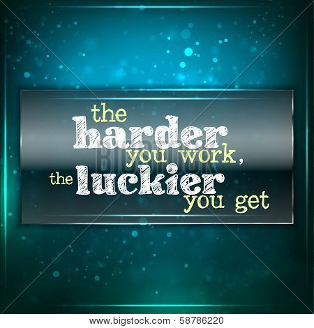 Harder You Work, Luckier You Get.