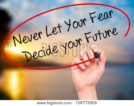 Man Hand writing Never Let Your Fear Decide your Future with black marker on visual screen