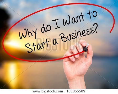Man Hand writing Why do I Want to Start a Business? with marker on visual screen.