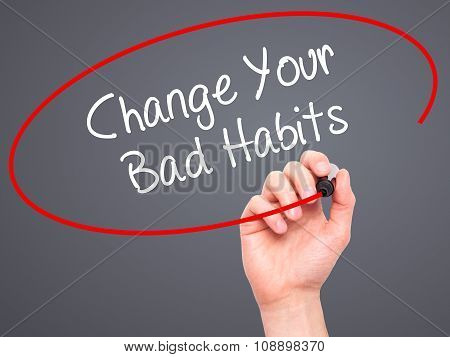 Man Hand writing Change Your Bad Habits with black marker on visual screen