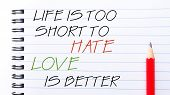 image of hate  - Life is Too Short To Hate Love is Better Text written on notebook page red pencil on the right - JPG