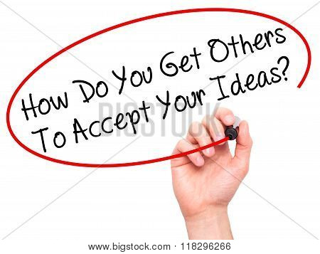 Man Hand Writing How Do You Get Others To Accept Your Ideas? With Black Marker On Visual Screen