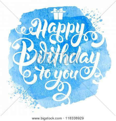 Festive Calligraphic Hand Drawn Greeting Lettering Text Overlay for Birthday. Happy Birthday to you. Vector illustration. Watercolor Blue Background. Isolated on White.