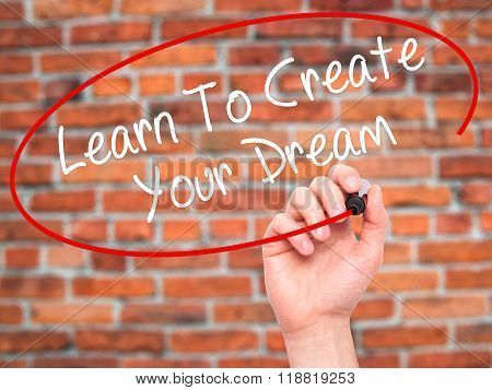Man Hand Writing Learn To Create Your Dream With Black Marker On Visual Screen