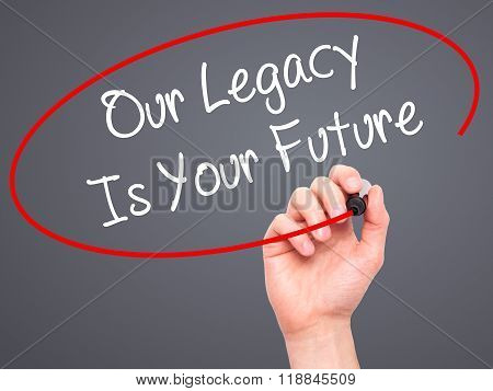 Man Hand Writing Our Legacy Is Your Future  With Black Marker On Visual Screen