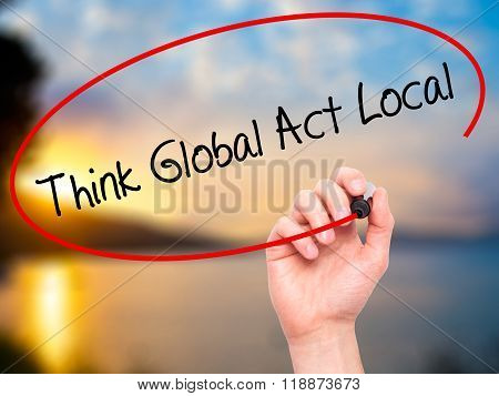 Man Hand Writing Think Global Act Local With Black Marker On Visual Screen