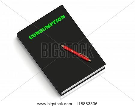 3D illustration CONSUMPTION- inscription of green letters on black book on white backgroundround