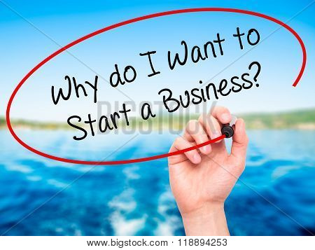 Man Hand Writing Why Do I Want To Start A Business? With Black Marker On Visual Screen