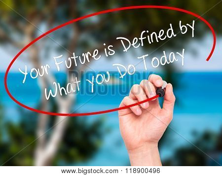 Man Hand Writing Your Future Is Defined By What You Do Today  With Black Marker On Visual Screen