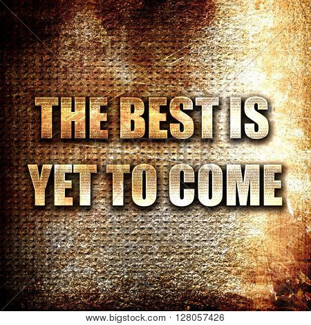 the best is yet to come, written on vintage metal texture
