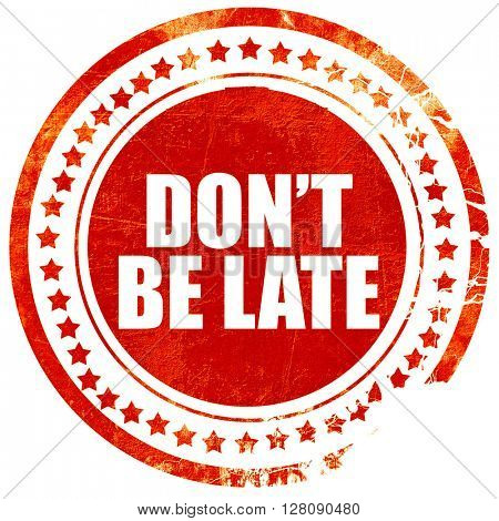 don't be late, grunge red rubber stamp with rough lines and edge