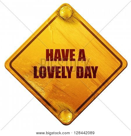 have a lovely day, 3D rendering, isolated grunge yellow road sign