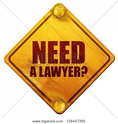 need a lawyer?, 3D rendering, isolated grunge yellow road sign