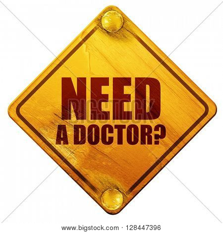 need a doctor?, 3D rendering, isolated grunge yellow road sign