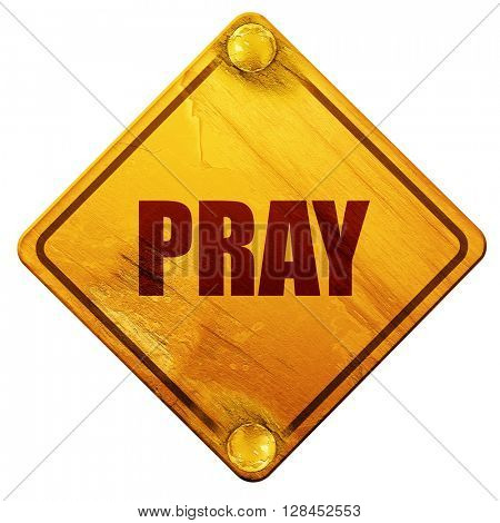 pray, 3D rendering, isolated grunge yellow road sign