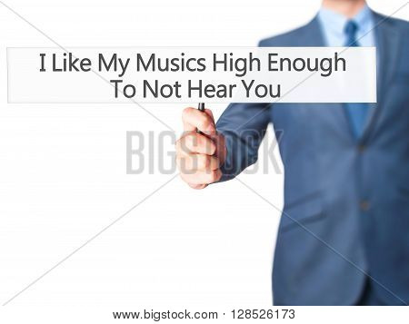 I Like My Musics High Enough To Not Hear You - Businessman Hand Holding Sign