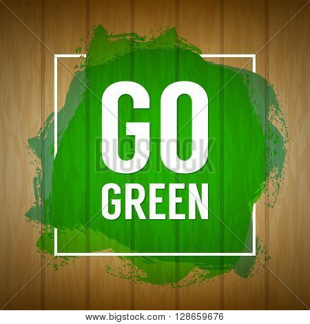 Go green concept. Nature background. Go green design concept. Wood background with paint splash. Wooden texture sign with painted splatter and Go green text. Banner background abstract eco banner