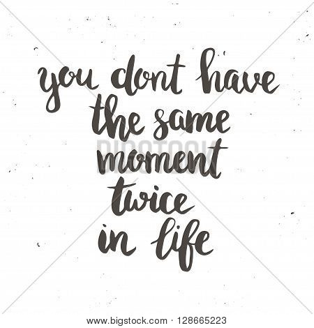 You dont have the same moment twice in life. Hand drawn typography poster. T shirt hand lettered calligraphic design. Inspirational vector typography.