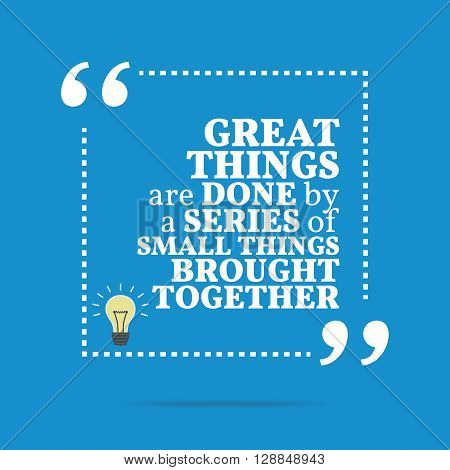 Inspirational Motivational Quote. Great Things Are Done By A Series Of Small Things Brought Together
