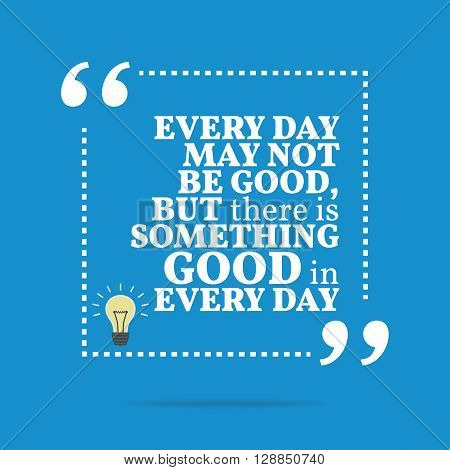 Inspirational Motivational Quote. Every Day May Not Be Good, But There Is Something Good In Every Da