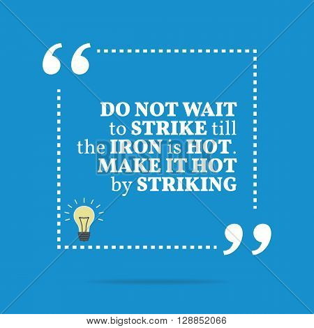 Inspirational Motivational Quote. Do Not Wait To Strike Till The Iron Is Hot. Make It Hot By Strikin