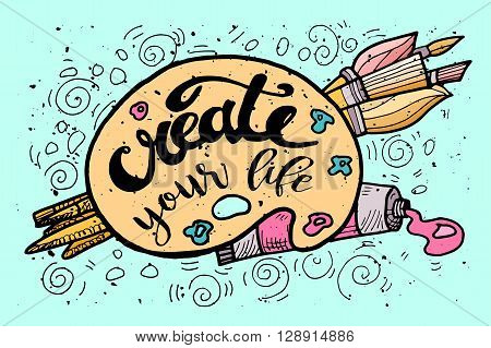 Create your Life Motivational Inscription.Hand drawn Doodle vintage illustration with hand lettering and Palette paints Brushes . For greeting card T-shirt or bag print poster typography. Vector illustration.