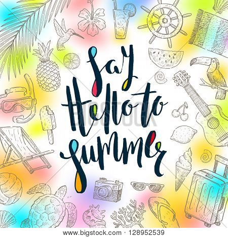 Say hello to summer - Summer calligraphy. Summer holidays. Summer vector. Summer illustration. Summer items. Summer vacation. Tropical summer. Summer travel. Summer rest. Summer greeting.