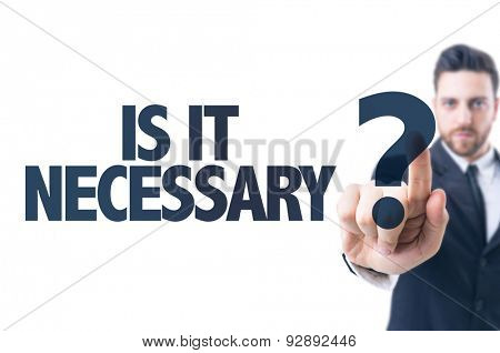 Business man pointing the text: Is It Necessary?