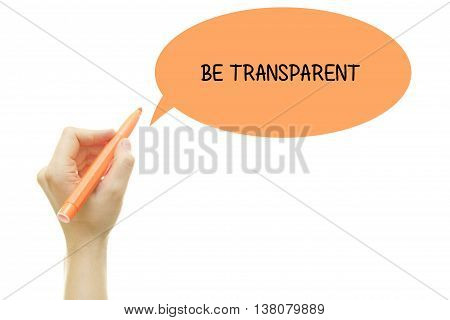 Woman hand writing BE TRANSPARENT message with a marker isolated on white.