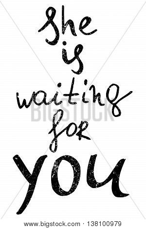 she is waiting for you. Hand drawn lettering. Ink illustration. Modern calligraphy. Romantic phrase for Valentines day. Inspirational lettering. Vector art.