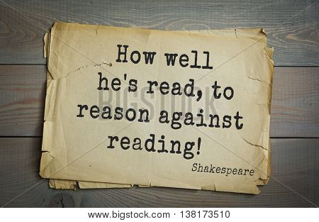 English writer and dramatist William Shakespeare quote. How well he's read, to reason against reading!