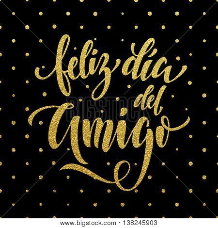 Feliz Dia del Amigo. Friendship Day golden lettering in Spanish for friends greeting card. Hand drawn vector gold calligraphy. Polka dot glitter black background.