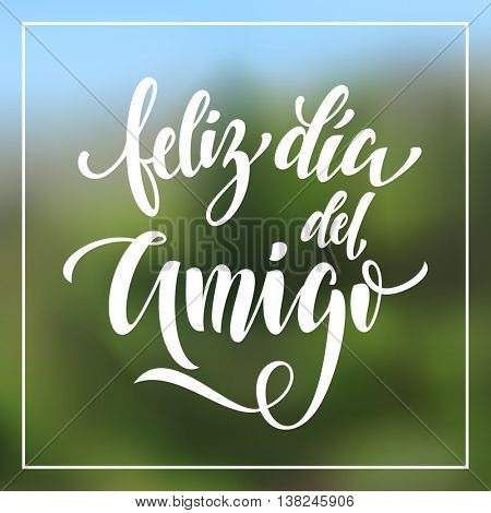 Feliz Dia del Amigo. Friendship Day lettering in Spanish for friends greeting card. Hand drawn vector calligraphy. Frame background.