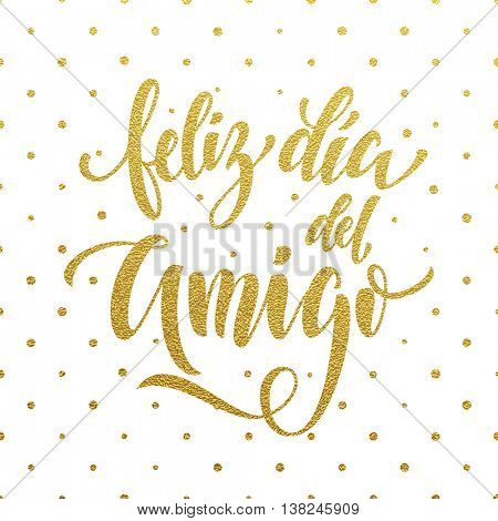 Feliz Dia del Amigo. Friendship Day golden lettering in Spanish for friends greeting card. Hand drawn vector gold calligraphy. Polka dot glitter white background.