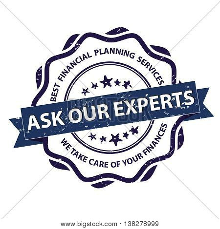 Ask our experts Best financial planning services. We take care of your finances. - grunge stamp / label for finance consultancy companies / agencies, vector