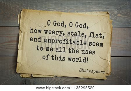 English writer and dramatist William Shakespeare quote. O God, O God, how weary, stale, flat, and unprofitable seem to me all the uses of this world!