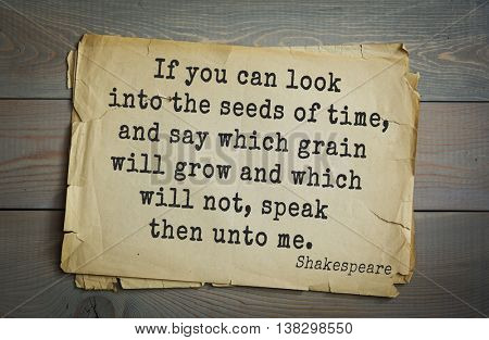 English writer and dramatist William Shakespeare quote. If you can look into the seeds of time, and say which grain will grow and which will not, speak then unto me.