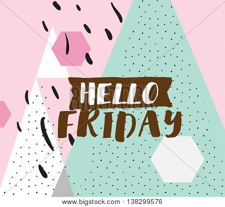 Hello friday. Positive inspirational quote on abstract geometric background. Hand drawn ink, motivational text. Hipster trendy style typography. Lettering poster, banner, greeting card.