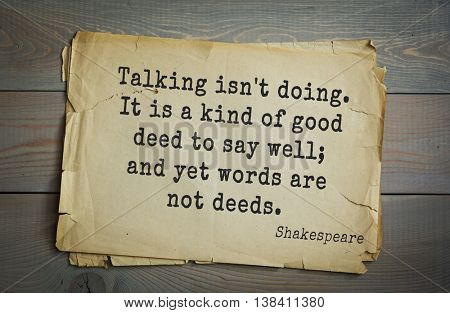 English writer and dramatist William Shakespeare quote. Talking isn't doing. It is a kind of good deed to say well; and yet words are not deeds