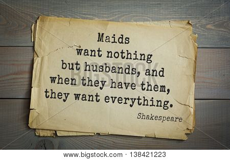 English writer and dramatist William Shakespeare quote. Maids want nothing but husbands, and when they have them, they want everything.