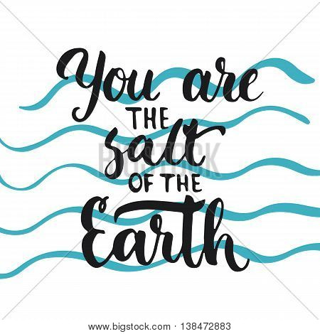 You are the salt of the Earth - hand drawn lettering phrase, isolated on the white background. Fun brush ink inscription for photo overlays, typography greeting card or print, flyer, poster design.