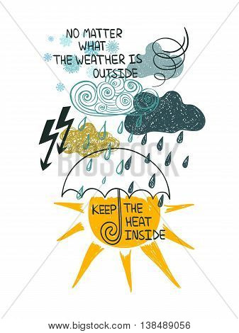 Illustration of bad and good weather. Creative typography poster or card with inspirational text - no matter what the weather is outside keep the heat inside.