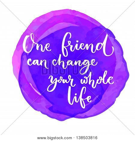 One friend can change your whole life. Inspirational quote at purple watercolor background. Saying for the world friendship day