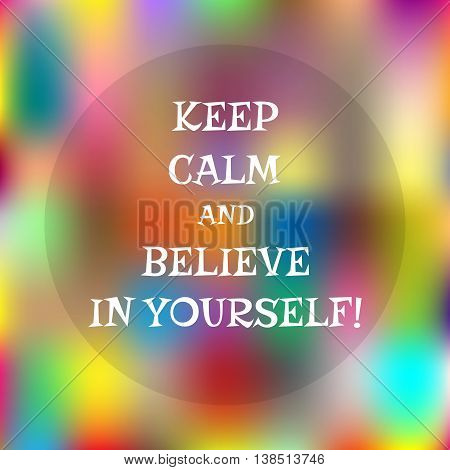 Colorful abstract background. Colored spots space for text. Motivating quote: Keep calm and believe in yourself!