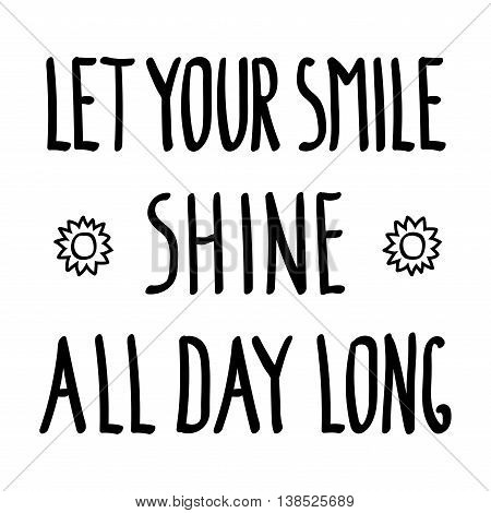 Let your smile shine all day long inspirational inscription doodle. Motivational background. Motivation graphic style letter for banner print t shirt or poster clothing design. Vector illustration