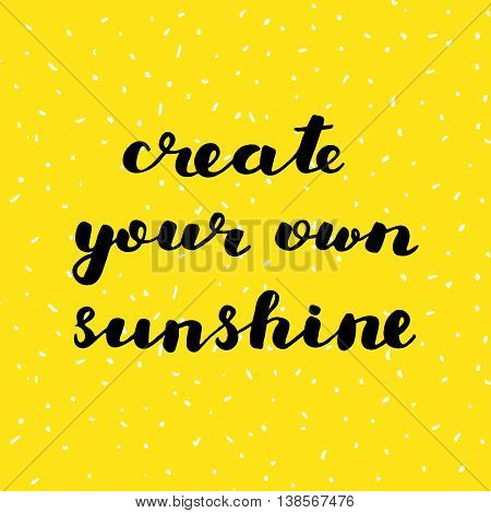 Create your own sunshine. Brush hand lettering. Inspiring quote. Motivating modern calligraphy. Can be used for home decor, posters, holiday clothes, cards and more.