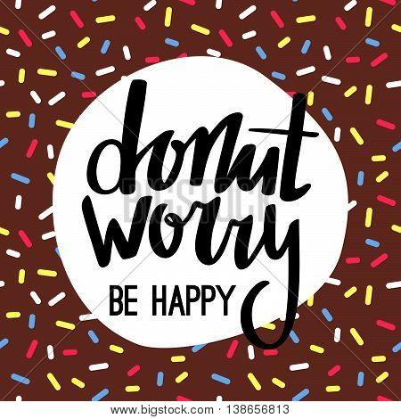 Donut Worry Be Happy Funny Greeting Card. Hand Lettered Phrase on Brown Chocolate Doughnut Glaze. Creative Quote for Cards, Banners, Posters or Motivation Wallpapers.