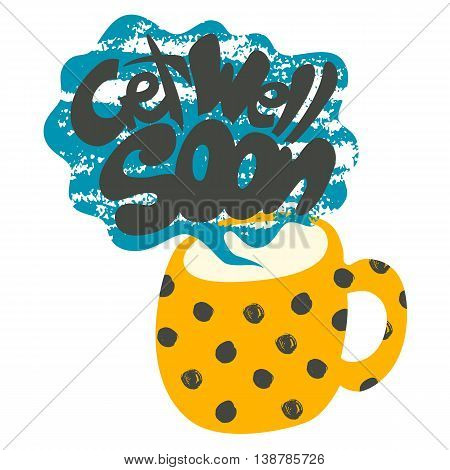 Get Well Soon Decorative Card. Hand drawn poster with polka dot yellow mug of warm tea and handwritten phrase in the grungy cloud of steam. Creative trendy textured cup isolated on white background.