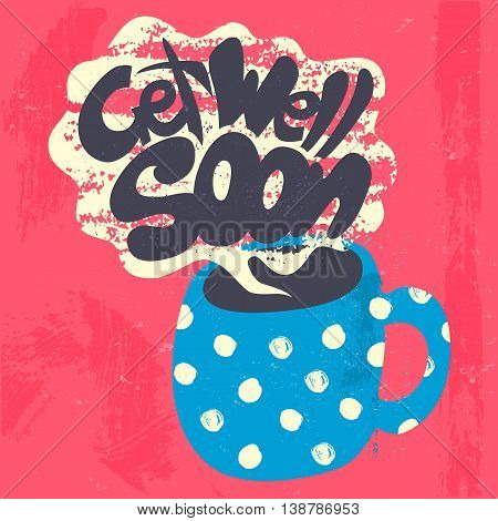 Get Well Soon Decorative Card. Hand drawn poster with polka dot blue mug of warm tea and handwritten phrase in the grungy cloud of steam. Creative colorful trendy textured background.